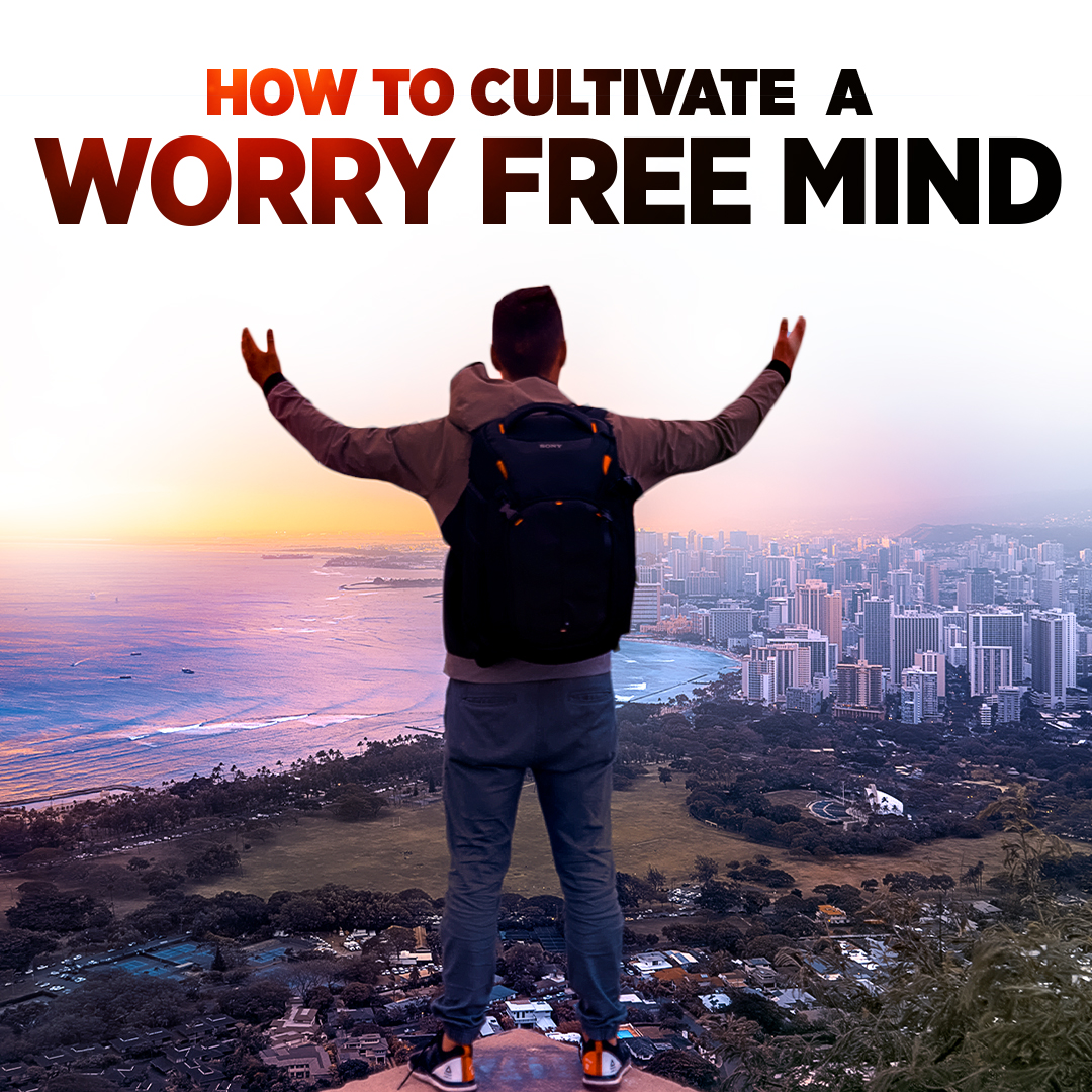How to Cultivate a Worry Free Mind
